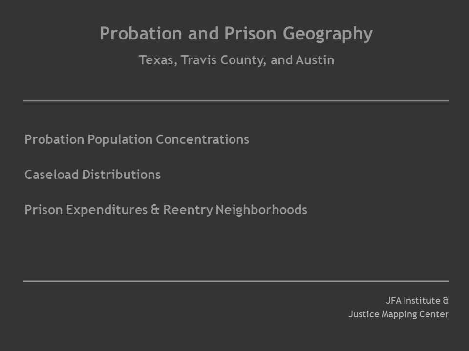 Probation and Prison Geography Texas, Travis County, and Austin Probation Population Concentrations Caseload Distributions Prison Expenditures & Reentry Neighborhoods JFA Institute & Justice Mapping Center