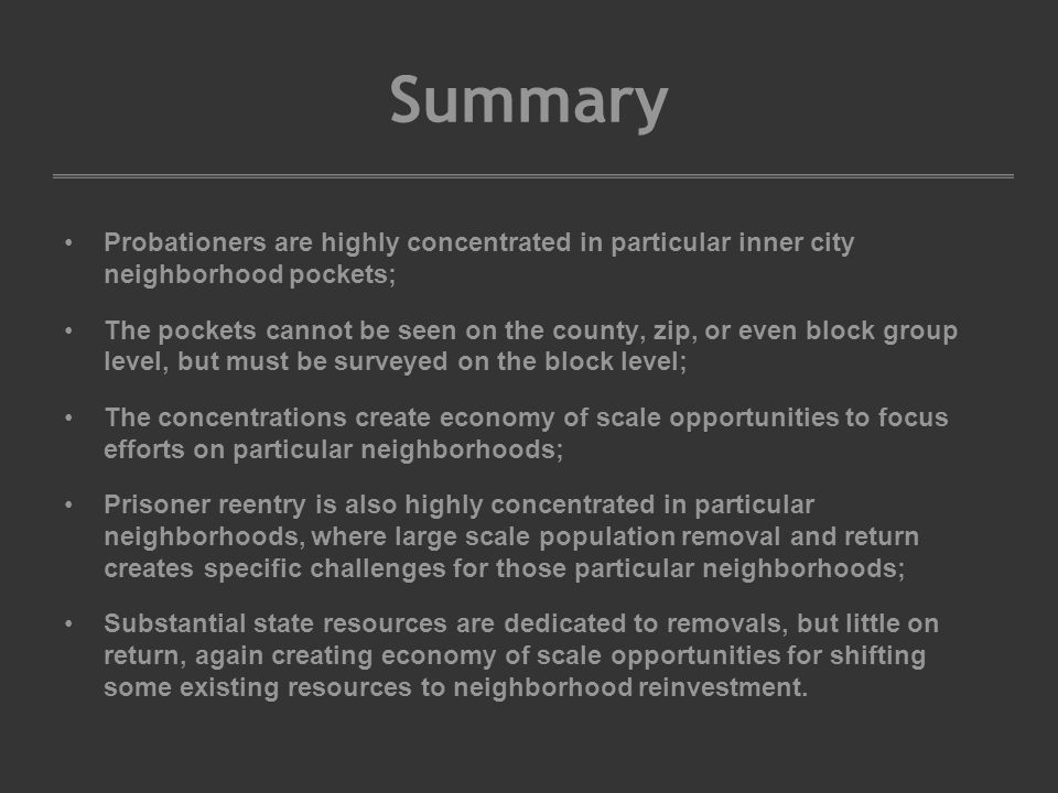Summary Probationers are highly concentrated in particular inner city neighborhood pockets; The pockets cannot be seen on the county, zip, or even block group level, but must be surveyed on the block level; The concentrations create economy of scale opportunities to focus efforts on particular neighborhoods; Prisoner reentry is also highly concentrated in particular neighborhoods, where large scale population removal and return creates specific challenges for those particular neighborhoods; Substantial state resources are dedicated to removals, but little on return, again creating economy of scale opportunities for shifting some existing resources to neighborhood reinvestment.
