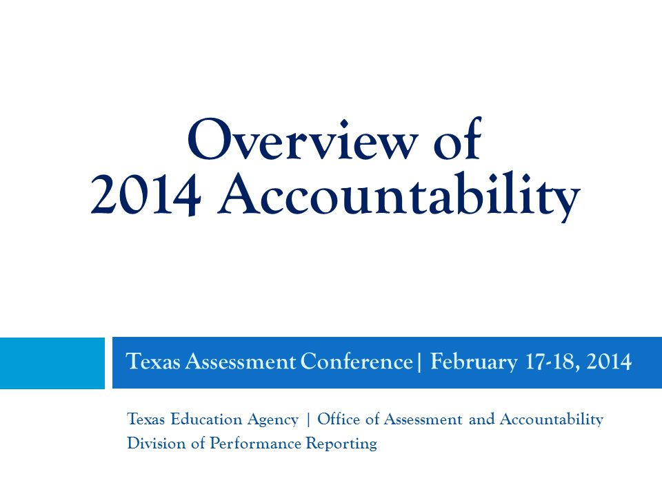 Texas Assessment Conference| February 17-18, 2014 Texas Education Agency | Office of Assessment and Accountability Division of Performance Reporting Overview of 2014 Accountability
