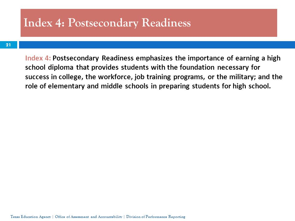 21 Index 4: Postsecondary Readiness Texas Education Agency | Office of Assessment and Accountability | Division of Performance Reporting Index 4: Postsecondary Readiness emphasizes the importance of earning a high school diploma that provides students with the foundation necessary for success in college, the workforce, job training programs, or the military; and the role of elementary and middle schools in preparing students for high school.