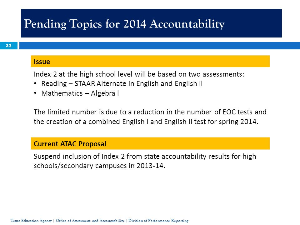 32 Pending Topics for 2014 Accountability Issue Index 2 at the high school level will be based on two assessments: Reading – STAAR Alternate in English and English ll Mathematics – Algebra l The limited number is due to a reduction in the number of EOC tests and the creation of a combined English l and English ll test for spring 2014.