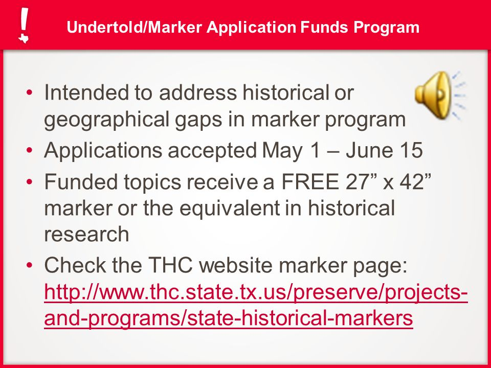 Regular Marker Program THC accepts marker applications once a year (fall) Application requirements: Application Property owner consent & signature Proof of ownership (must match consent) 5-page narrative history w/citations RTHL supplemental information http://www.thc.state.tx.us/preserve/projects-and- programs/state-historical-markers/apply-historical-marker