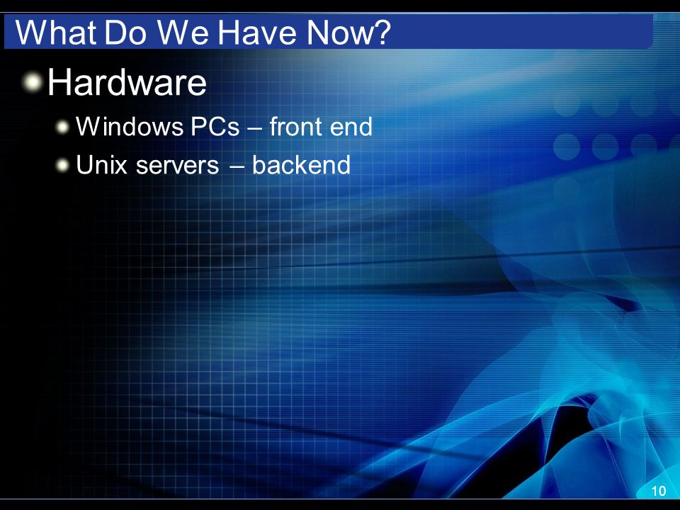 What Do We Have Now? Hardware Windows PCs – front end Unix servers – backend 10