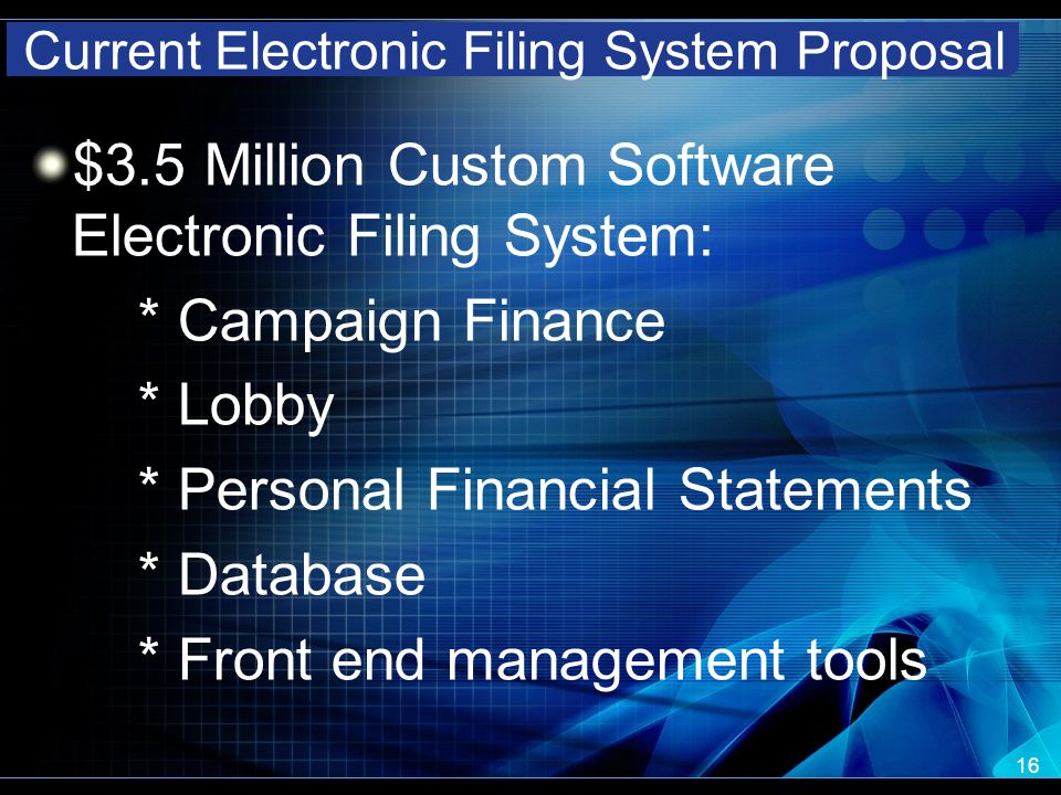 Current Electronic Filing System Proposal $3.5 Million Custom Software Electronic Filing System: * Campaign Finance * Lobby * Personal Financial Statements * Database * Front end management tools 16