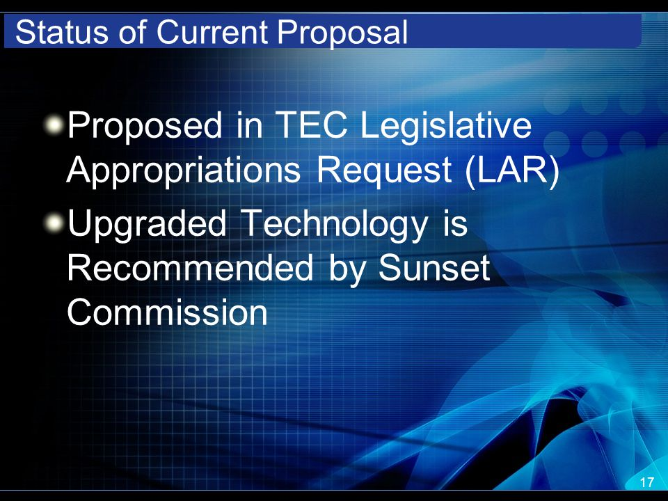 Status of Current Proposal Proposed in TEC Legislative Appropriations Request (LAR) Upgraded Technology is Recommended by Sunset Commission 17