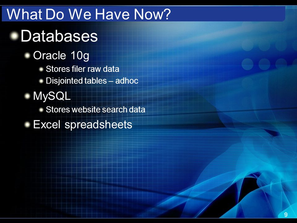What Do We Have Now? Databases Oracle 10g Stores filer raw data Disjointed tables – adhoc MySQL Stores website search data Excel spreadsheets 9