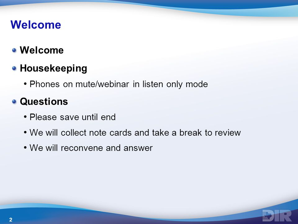 Welcome Housekeeping Phones on mute/webinar in listen only mode Questions Please save until end We will collect note cards and take a break to review We will reconvene and answer 2