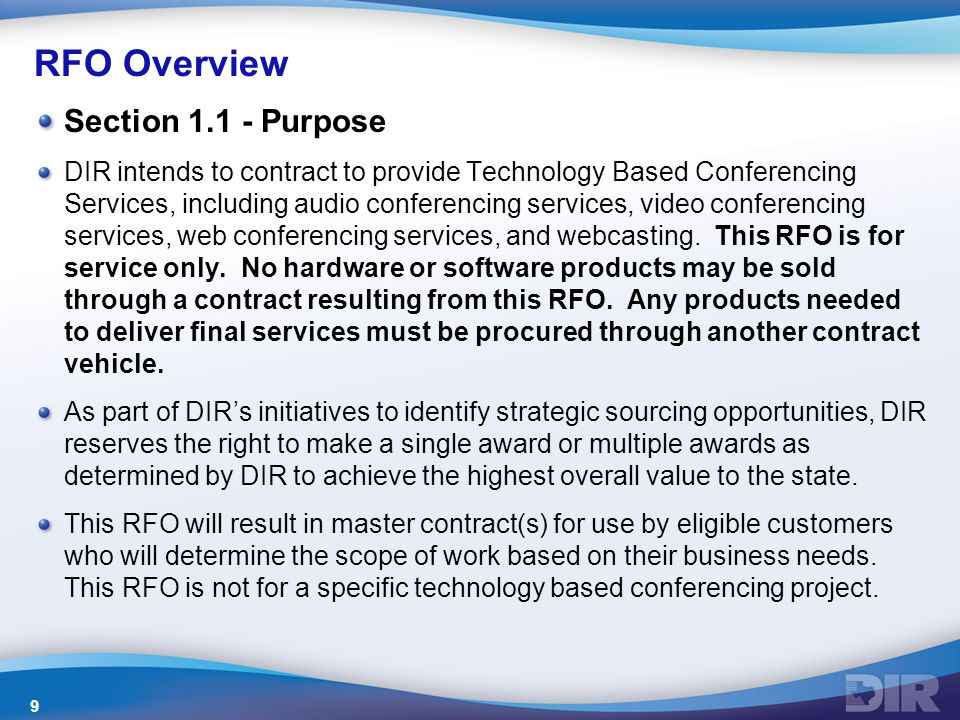 RFO Overview Section 1.1 - Purpose DIR intends to contract to provide Technology Based Conferencing Services, including audio conferencing services, video conferencing services, web conferencing services, and webcasting.