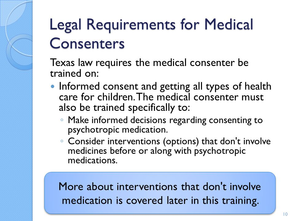 More about interventions that don't involve medication is covered later in this training. Legal Requirements for Medical Consenters Texas law requires
