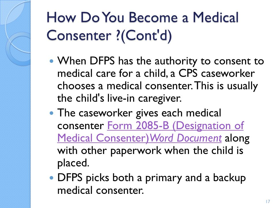 How Do You Become a Medical Consenter ?(Cont'd) When DFPS has the authority to consent to medical care for a child, a CPS caseworker chooses a medical