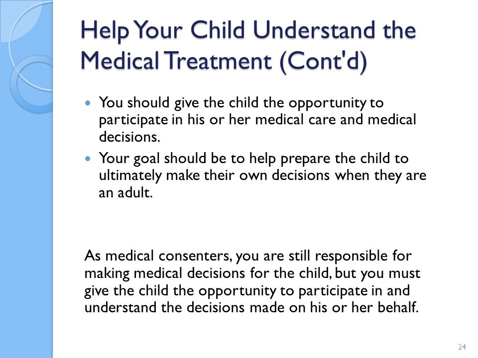 Help Your Child Understand the Medical Treatment (Cont'd) You should give the child the opportunity to participate in his or her medical care and medi