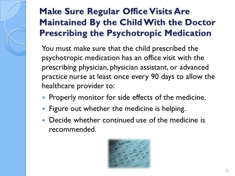 Make Sure Regular Office Visits Are Maintained By the Child With the Doctor Prescribing the Psychotropic Medication You must make sure that the child