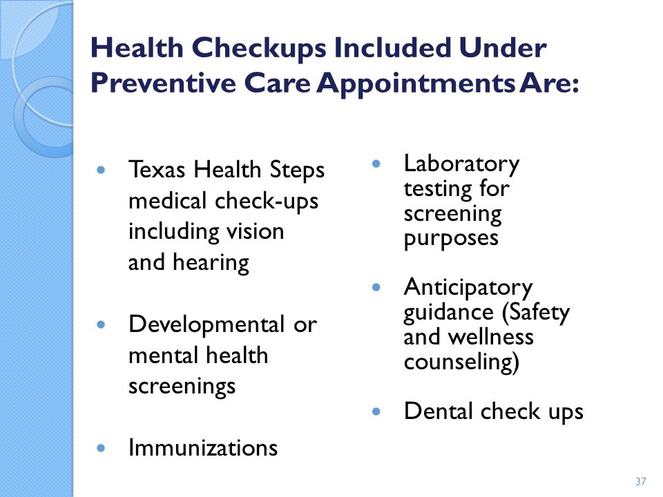 Health Checkups Included Under Preventive Care Appointments Are: Texas Health Steps medical check-ups including vision and hearing Developmental or me