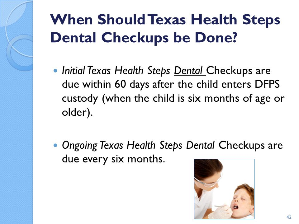 When Should Texas Health Steps Dental Checkups be Done? Initial Texas Health Steps Dental Checkups are due within 60 days after the child enters DFPS