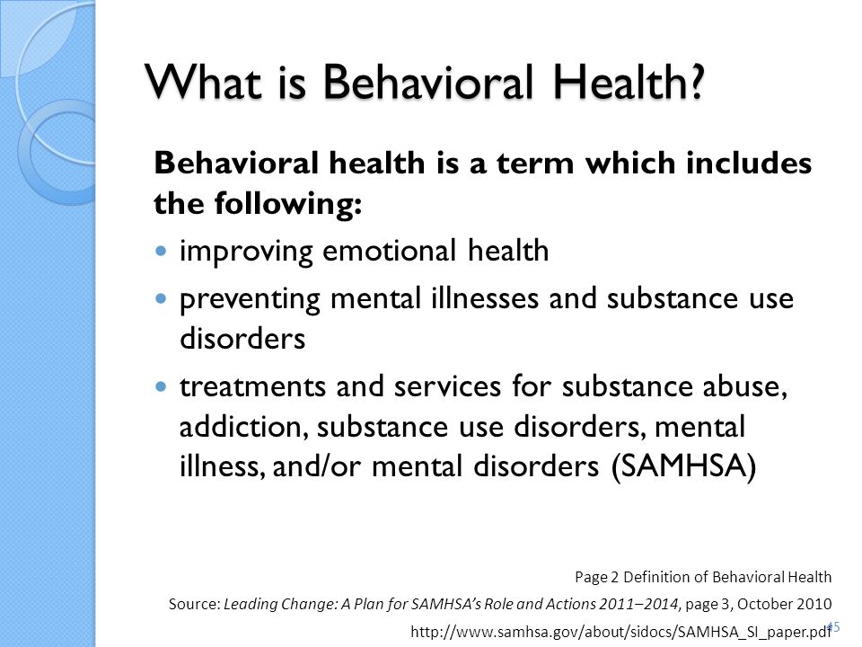 What is Behavioral Health? Behavioral health is a term which includes the following: improving emotional health preventing mental illnesses and substa