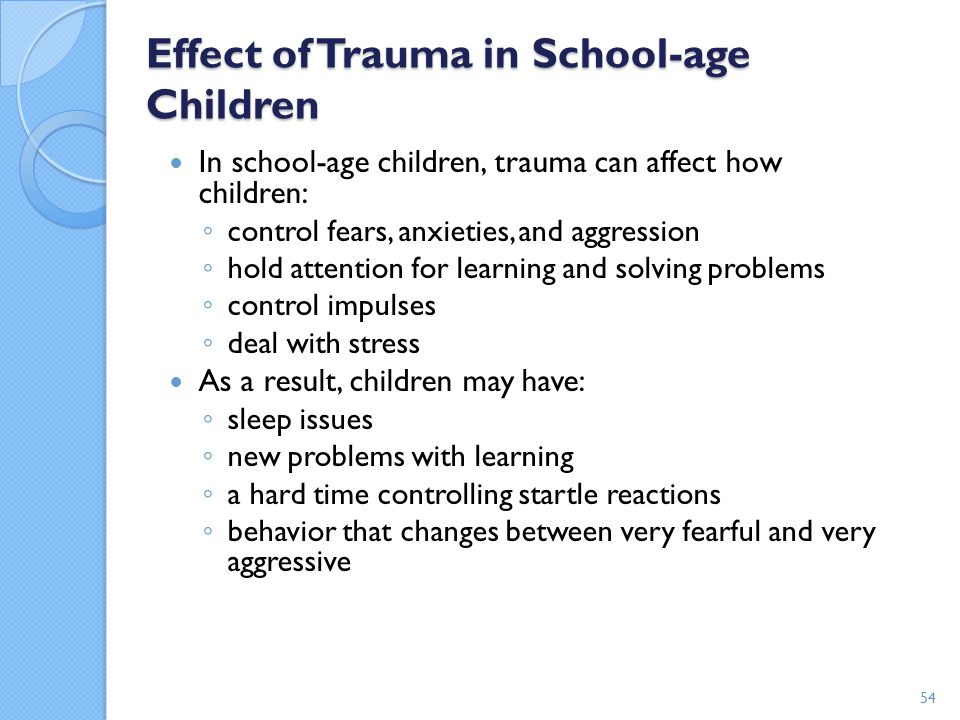 Effect of Trauma in School-age Children In school-age children, trauma can affect how children: ◦ control fears, anxieties, and aggression ◦ hold atte