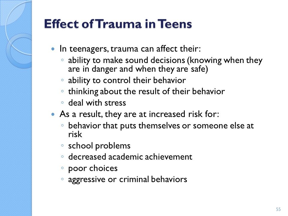 Effect of Trauma in Teens In teenagers, trauma can affect their: ◦ ability to make sound decisions (knowing when they are in danger and when they are