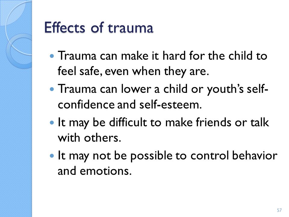 Effects of trauma Trauma can make it hard for the child to feel safe, even when they are. Trauma can lower a child or youth's self- confidence and sel