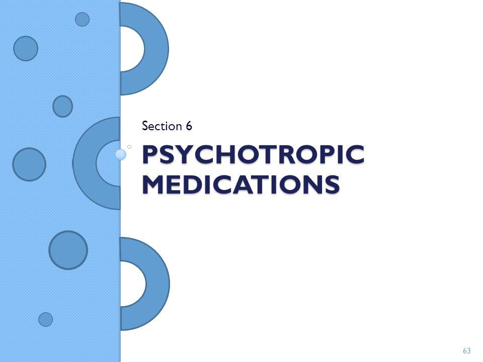 PSYCHOTROPIC MEDICATIONS Section 6 63