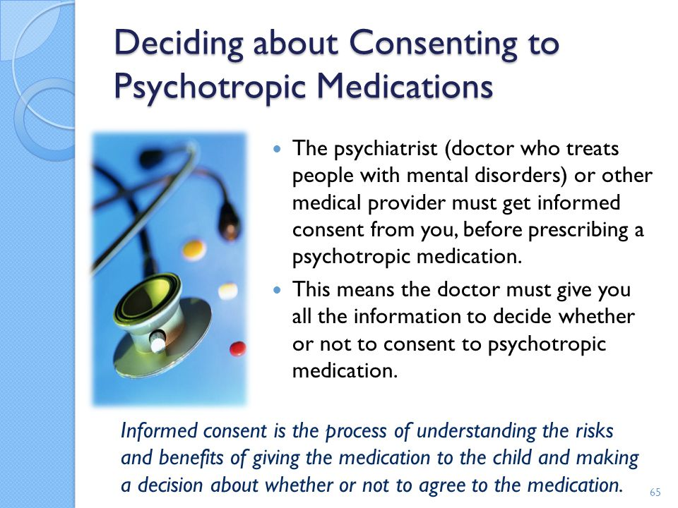 Deciding about Consenting to Psychotropic Medications The psychiatrist (doctor who treats people with mental disorders) or other medical provider must