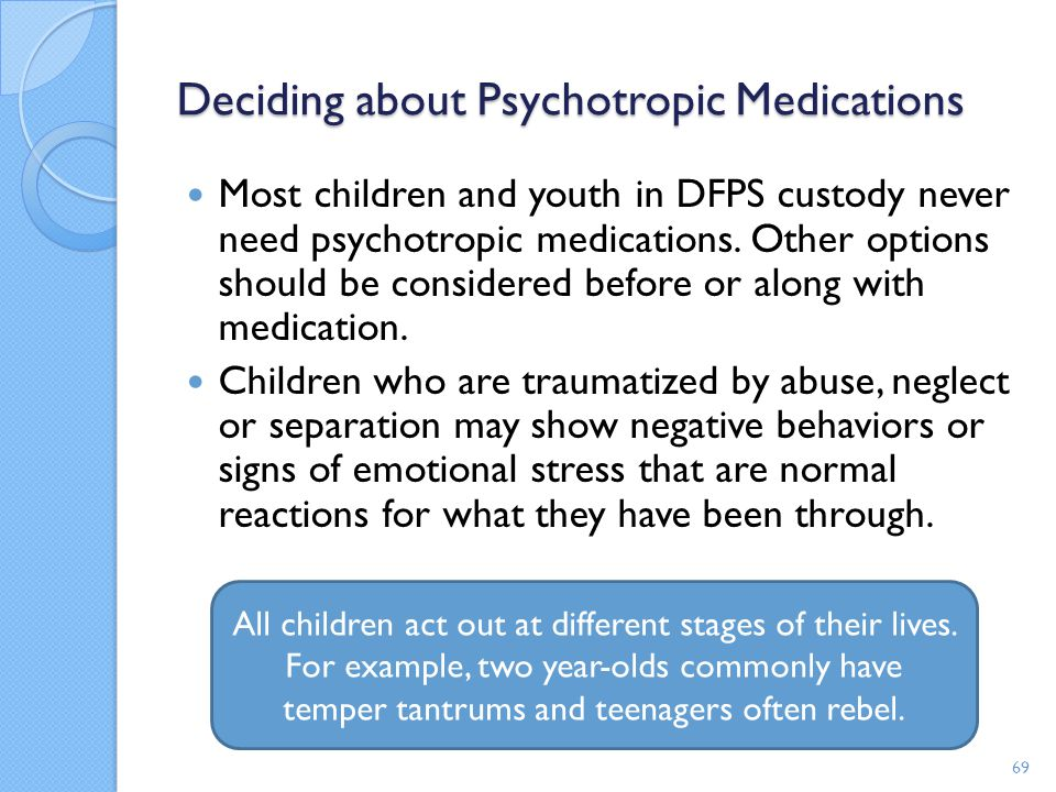 Deciding about Psychotropic Medications Most children and youth in DFPS custody never need psychotropic medications. Other options should be considere