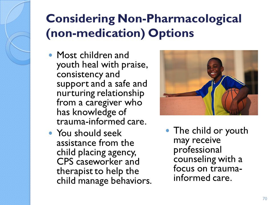 Considering Non-Pharmacological (non-medication) Options Most children and youth heal with praise, consistency and support and a safe and nurturing re