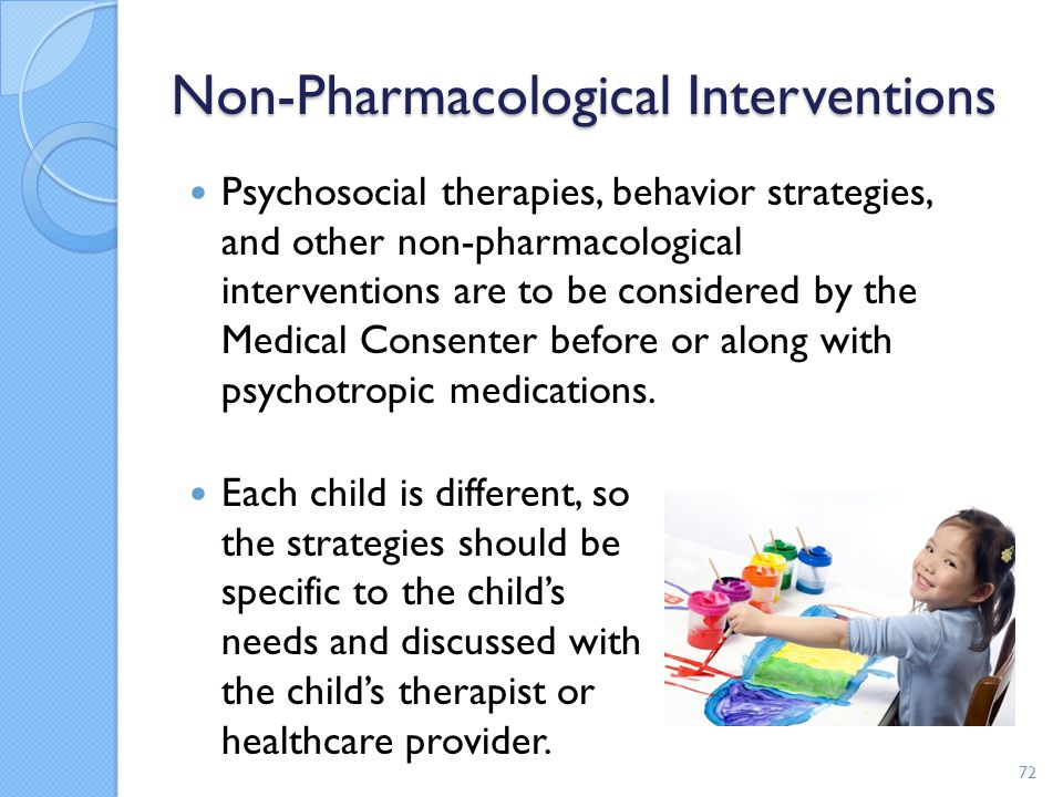 Non-Pharmacological Interventions Psychosocial therapies, behavior strategies, and other non-pharmacological interventions are to be considered by the
