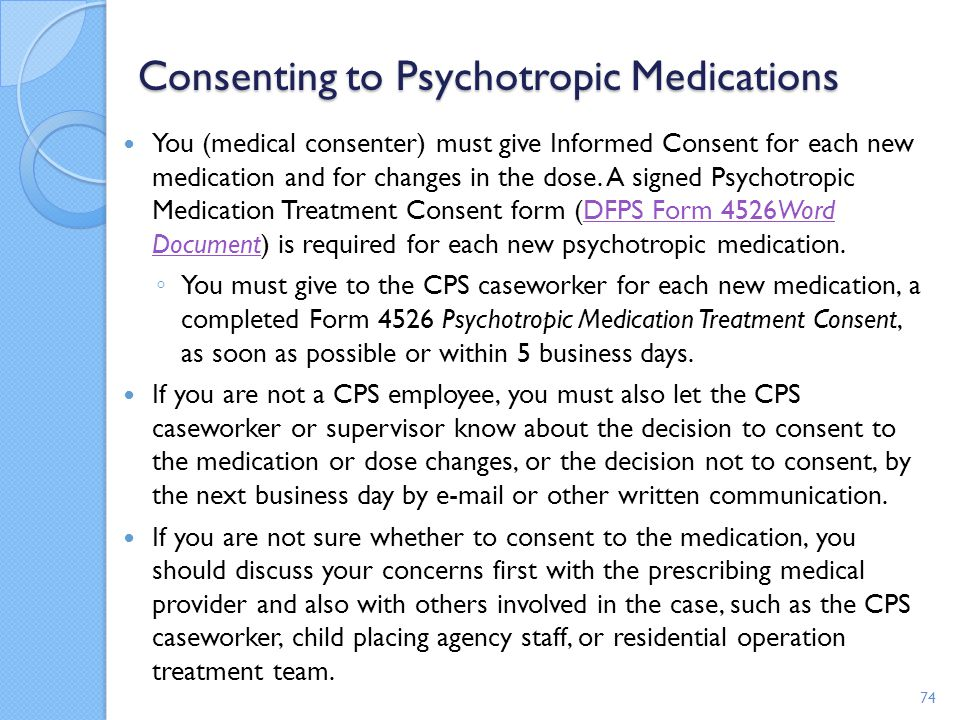 Consenting to Psychotropic Medications You (medical consenter) must give Informed Consent for each new medication and for changes in the dose. A signe