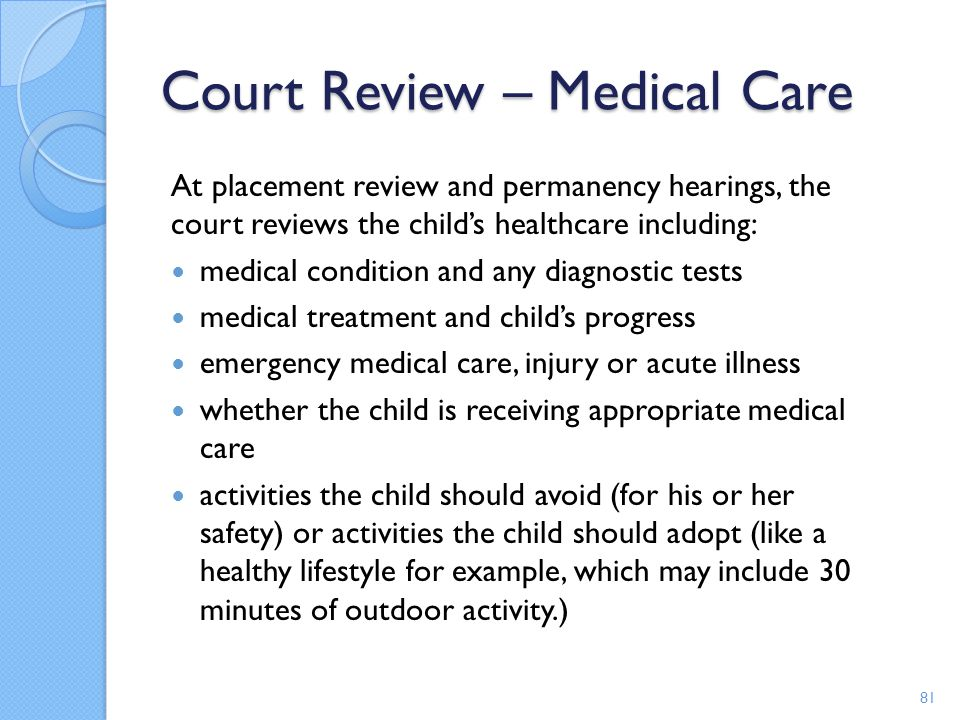 Court Review – Medical Care At placement review and permanency hearings, the court reviews the child's healthcare including: medical condition and any