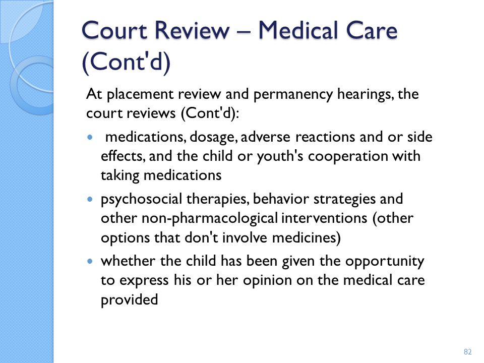 Court Review – Medical Care Court Review – Medical Care (Cont'd) At placement review and permanency hearings, the court reviews (Cont'd): medications,