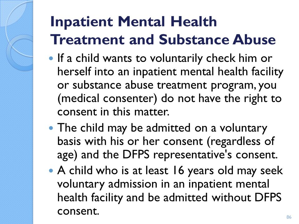 Inpatient Mental Health Treatment and Substance Abuse If a child wants to voluntarily check him or herself into an inpatient mental health facility or