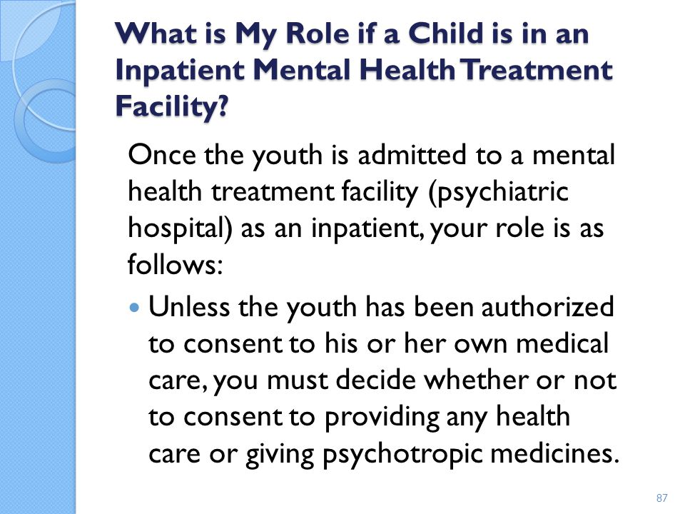 What is My Role if a Child is in an Inpatient Mental Health Treatment Facility? Once the youth is admitted to a mental health treatment facility (psyc