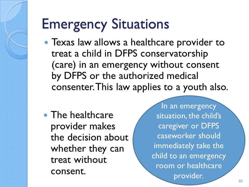 Emergency Situations Texas law allows a healthcare provider to treat a child in DFPS conservatorship (care) in an emergency without consent by DFPS or