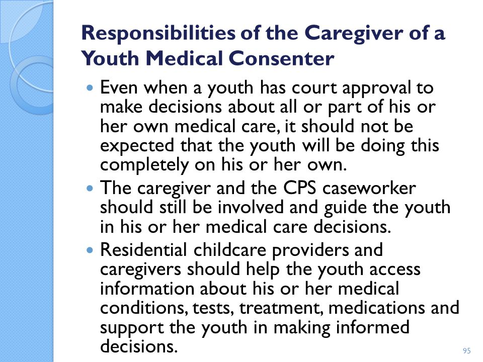 Responsibilities of the Caregiver of a Youth Medical Consenter Even when a youth has court approval to make decisions about all or part of his or her