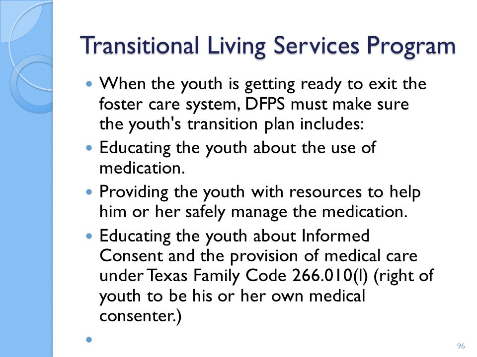 Transitional Living Services Program When the youth is getting ready to exit the foster care system, DFPS must make sure the youth's transition plan i