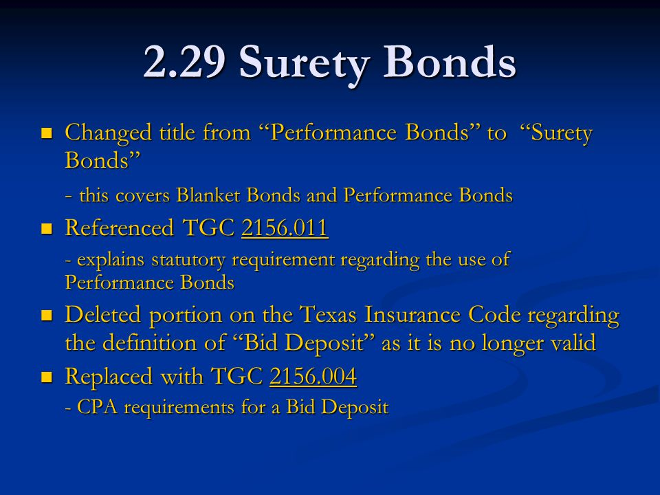 2.29 Surety Bonds Changed title from Performance Bonds to Surety Bonds Changed title from Performance Bonds to Surety Bonds - this covers Blanket Bonds and Performance Bonds Referenced TGC 2156.011 Referenced TGC 2156.0112156.011 - explains statutory requirement regarding the use of Performance Bonds Deleted portion on the Texas Insurance Code regarding the definition of Bid Deposit as it is no longer valid Deleted portion on the Texas Insurance Code regarding the definition of Bid Deposit as it is no longer valid Replaced with TGC 2156.004 Replaced with TGC 2156.0042156.004 - CPA requirements for a Bid Deposit