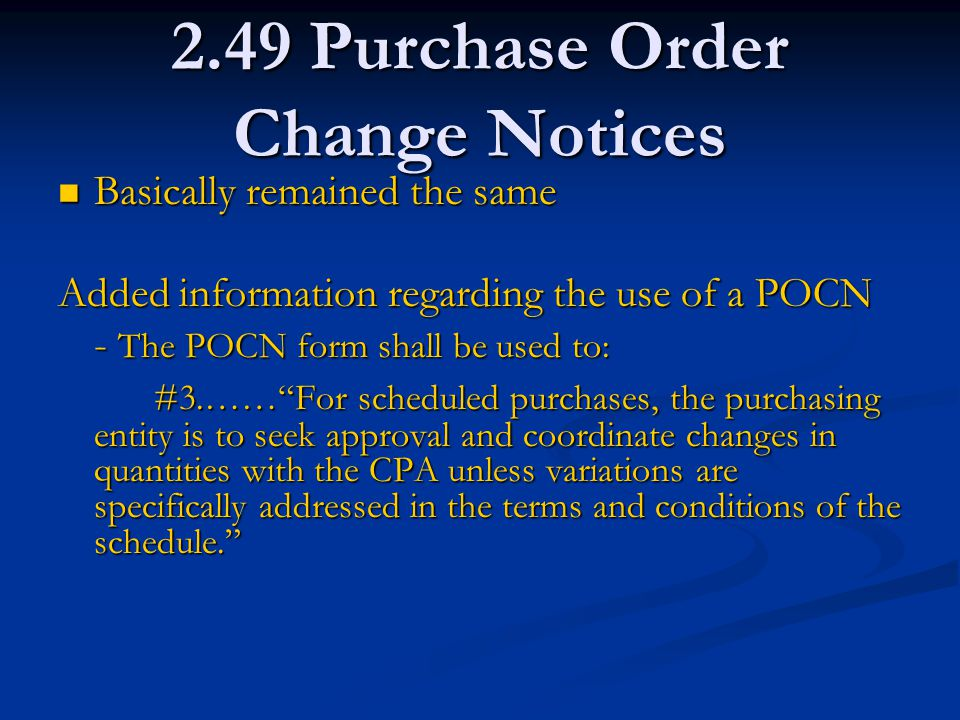 2.49 Purchase Order Change Notices Basically remained the same Basically remained the same Added information regarding the use of a POCN - The POCN form shall be used to: #3.…… For scheduled purchases, the purchasing entity is to seek approval and coordinate changes in quantities with the CPA unless variations are specifically addressed in the terms and conditions of the schedule.