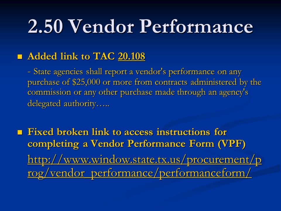 2.50 Vendor Performance Added link to TAC 20.108 Added link to TAC 20.10820.108 - State agencies shall report a vendor s performance on any purchase of $25,000 or more from contracts administered by the commission or any other purchase made through an agency s delegated authority…..