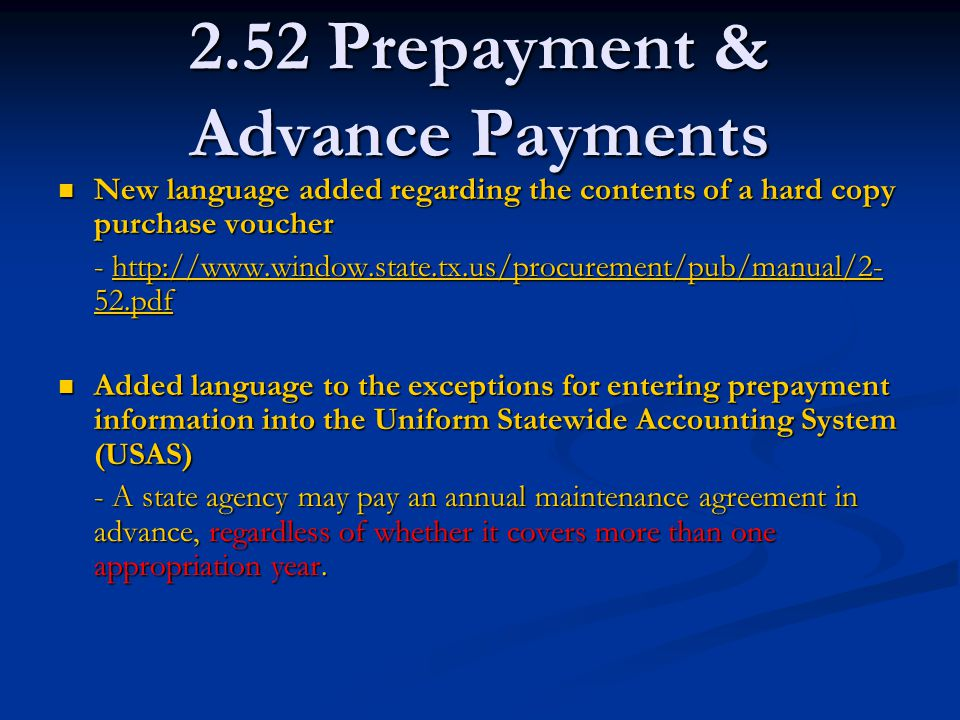 2.52 Prepayment & Advance Payments New language added regarding the contents of a hard copy purchase voucher New language added regarding the contents of a hard copy purchase voucher - http://www.window.state.tx.us/procurement/pub/manual/2- 52.pdf http://www.window.state.tx.us/procurement/pub/manual/2- 52.pdfhttp://www.window.state.tx.us/procurement/pub/manual/2- 52.pdf Added language to the exceptions for entering prepayment information into the Uniform Statewide Accounting System (USAS) Added language to the exceptions for entering prepayment information into the Uniform Statewide Accounting System (USAS) - A state agency may pay an annual maintenance agreement in advance, regardless of whether it covers more than one appropriation year.