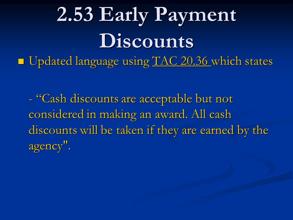 2.53 Early Payment Discounts Updated language using TAC 20.36 which states Updated language using TAC 20.36 which statesTAC 20.36 TAC 20.36 - Cash discounts are acceptable but not considered in making an award.