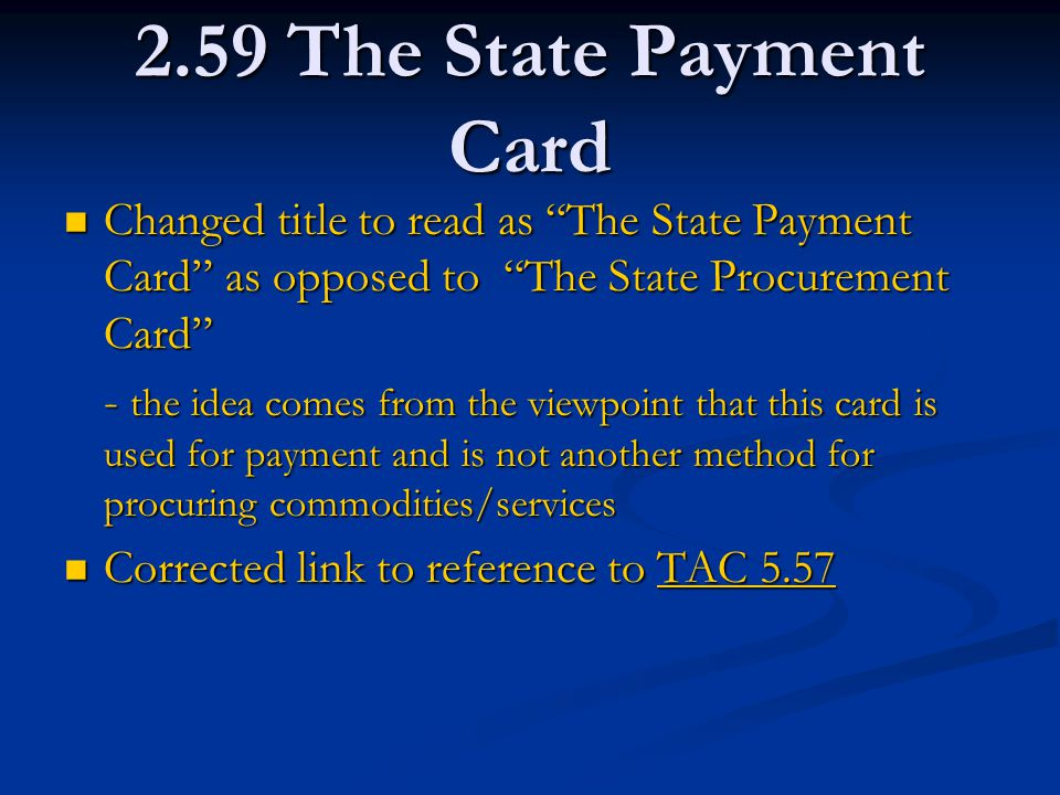 2.59 The State Payment Card Changed title to read as The State Payment Card as opposed to The State Procurement Card Changed title to read as The State Payment Card as opposed to The State Procurement Card - the idea comes from the viewpoint that this card is used for payment and is not another method for procuring commodities/services Corrected link to reference to TAC 5.57 Corrected link to reference to TAC 5.57TAC 5.57TAC 5.57