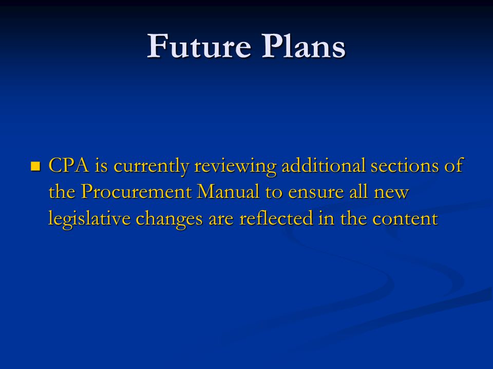 Future Plans CPA is currently reviewing additional sections of the Procurement Manual to ensure all new legislative changes are reflected in the content CPA is currently reviewing additional sections of the Procurement Manual to ensure all new legislative changes are reflected in the content