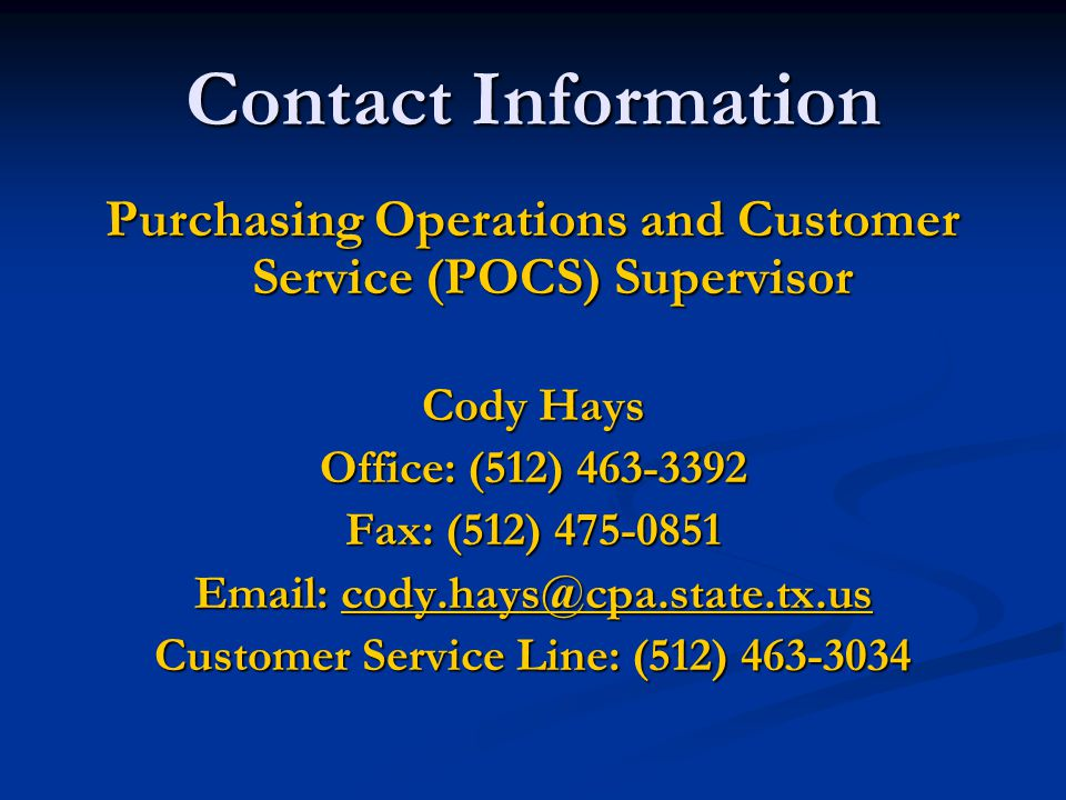 Contact Information Purchasing Operations and Customer Service (POCS) Supervisor Cody Hays Office: (512) 463-3392 Fax: (512) 475-0851 Email: cody.hays@cpa.state.tx.us cody.hays@cpa.state.tx.us Customer Service Line: (512) 463-3034