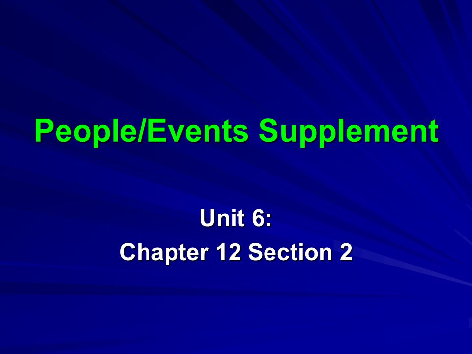 People/Events Supplement Unit 6: Chapter 12 Section 2