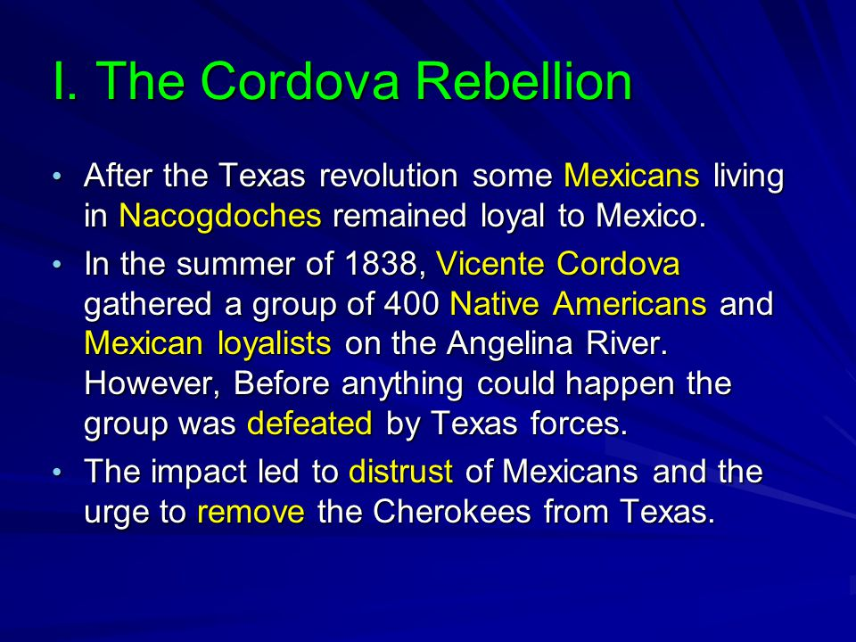 I. The Cordova Rebellion After the Texas revolution some Mexicans living in Nacogdoches remained loyal to Mexico. After the Texas revolution some Mexi
