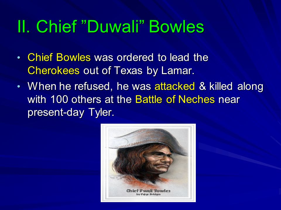 """II. Chief """"Duwali"""" Bowles Chief Bowles was ordered to lead the Cherokees out of Texas by Lamar. Chief Bowles was ordered to lead the Cherokees out of"""