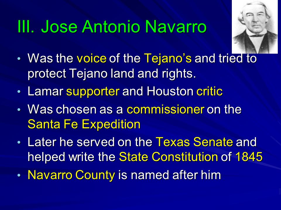 III. Jose Antonio Navarro Was the voice of the Tejano's and tried to protect Tejano land and rights. Was the voice of the Tejano's and tried to protec