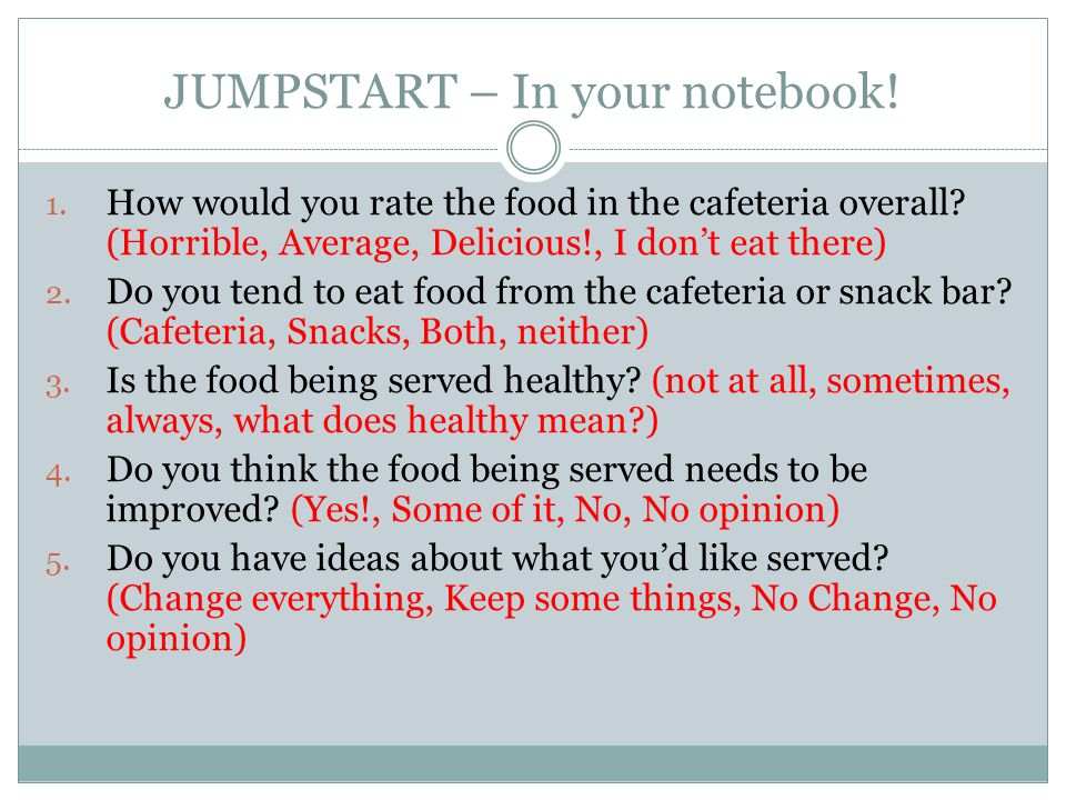 JUMPSTART – In your notebook! 1. How would you rate the food in the cafeteria overall? (Horrible, Average, Delicious!, I don't eat there) 2. Do you te
