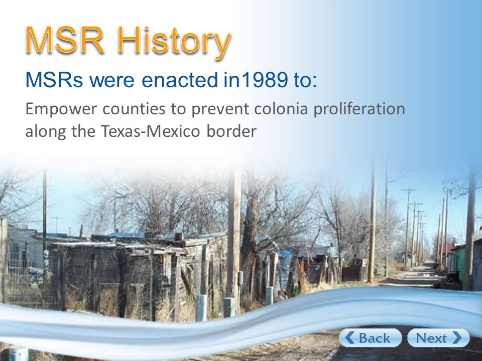 MSRs were enacted in1989 to: Empower counties to prevent colonia proliferation along the Texas-Mexico border