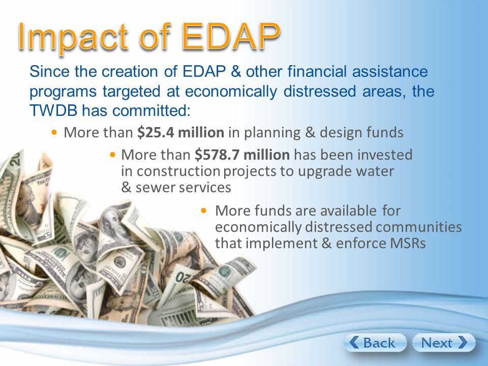 Since the creation of EDAP & other financial assistance programs targeted at economically distressed areas, the TWDB has committed: More than $25.4 million in planning & design funds More than $578.7 million has been invested in construction projects to upgrade water & sewer services More funds are available for economically distressed communities that implement & enforce MSRs